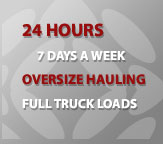 24 Hours, 7 Days a Week, Oversize Hauling, Full Truck Loads